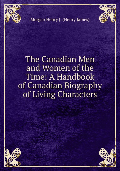 Morgan Henry J. (Henry James) The Canadian Men and Women of the Time: A Handbook of Canadian Biography of Living Characters