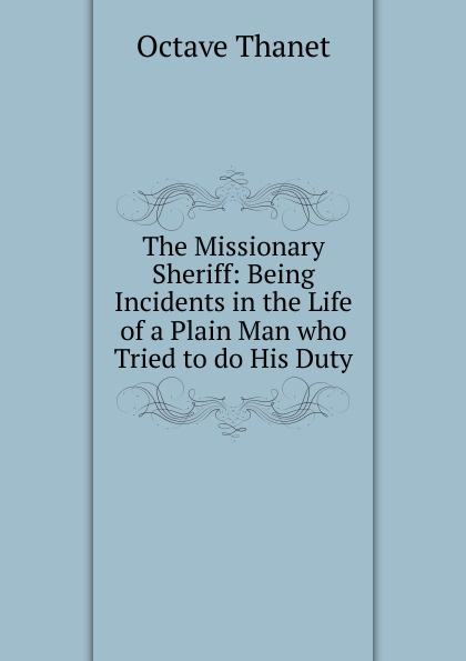 Octave Thanet The Missionary Sheriff: Being Incidents in the Life of a Plain Man who Tried to do His Duty printio sheriff