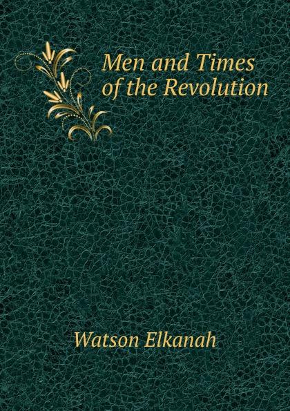 Watson Elkanah Men and Times of the Revolution
