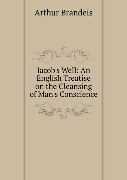 Arthur Brandeis Jacob.s Well: An English Treatise on the Cleansing of Man.s Conscience