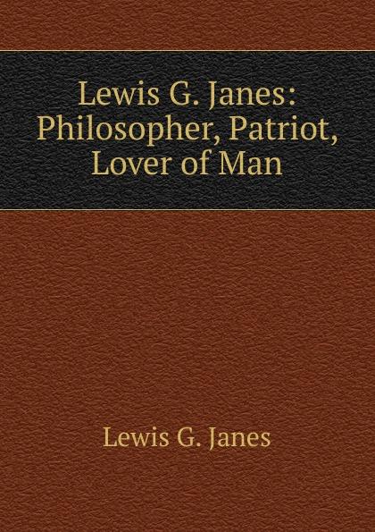 Lewis G. Janes Janes: Philosopher, Patriot, Lover of Man