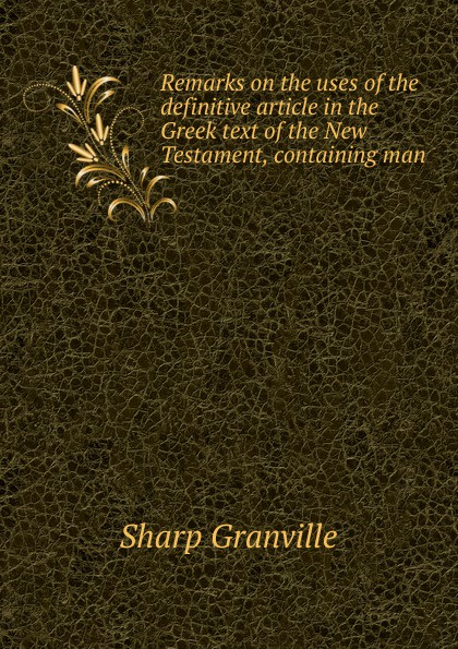 Sharp Granville Remarks on the uses of the definitive article in the Greek text of the New Testament, containing man christopher wordsworth six letters to granville sharp esq respecting his remarks on the uses of the definitive article in the greek text of the new testament
