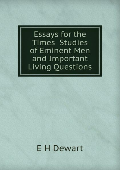 E H Dewart Essays for the Times Studies of Eminent Men and Important Living Questions