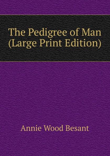 цена Annie Wood Besant The Pedigree of Man (Large Print Edition) онлайн в 2017 году