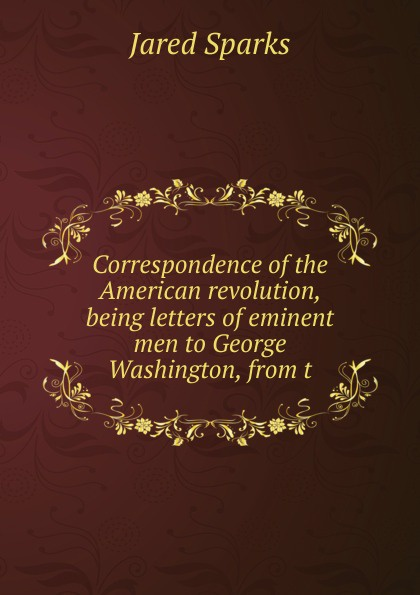 Correspondence of the American revolution, being letters of eminent men to George Washington, from t