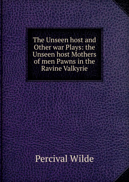 Percival Wilde The Unseen host and Other war Plays: the Unseen host Mothers of men Pawns in the Ravine Valkyrie jacobsen r the unseen