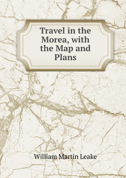 William Martin Leake Travel in the Morea, with the Map and Plans