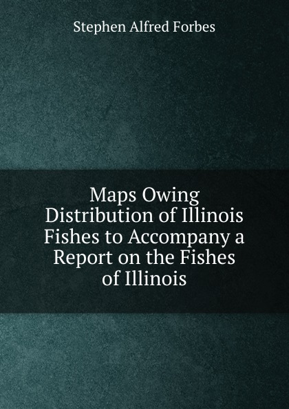 Forbes Stephen Alfred Maps Owing Distribution of Illinois Fishes to Accompany a Report on the