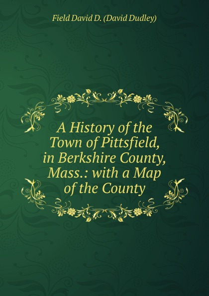 Field David D. (David Dudley) A History of the Town of Pittsfield, in Berkshire County, Mass.: with a Map of the County field david dudley the vote that made the president