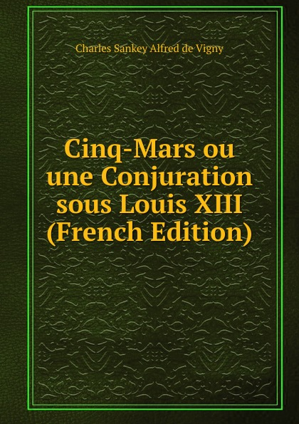 Charles Sankey Alfred de Vigny Cinq-Mars ou une Conjuration sous Louis XIII (French Edition) cinq mars ou une conjuration sous louis xiii