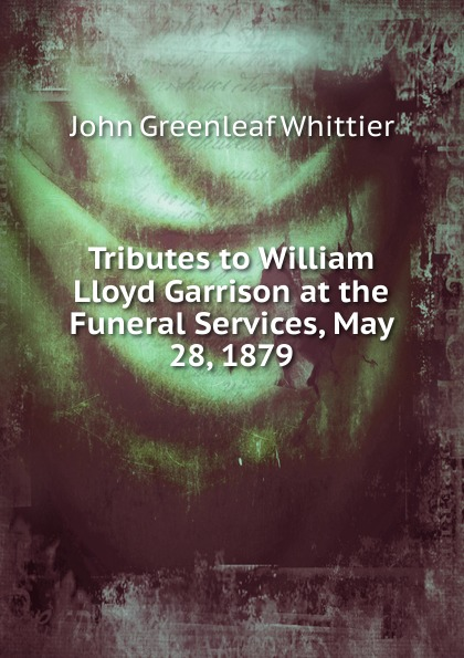 Whittier John Greenleaf Tributes to William Lloyd Garrison at the Funeral Services, May 28, 1879 цена и фото