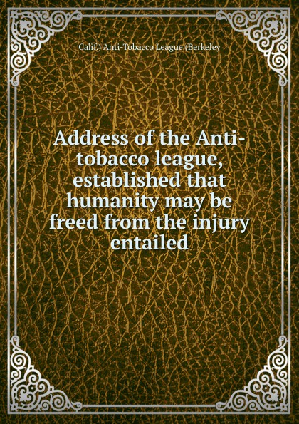 Calif.) Anti-Tobacco League (Berkeley Address of the Anti-tobacco league, established that humanity may be freed from injury entailed