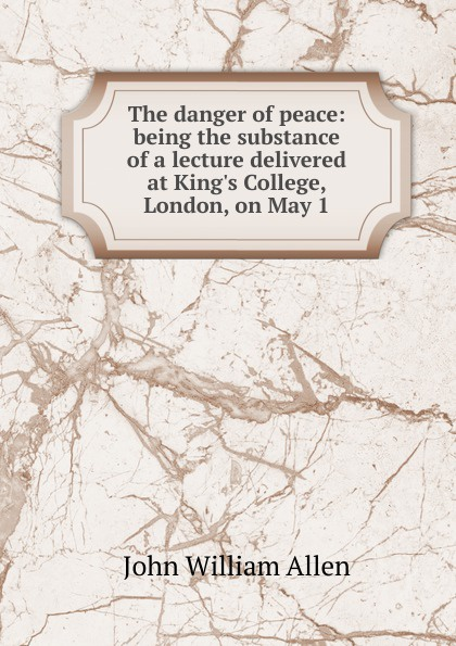 John William Allen The danger of peace: being the substance of a lecture delivered at King.s College, London, on May 1 john william allen the danger of peace being the substance of a lecture delivered at king s college london on may 1