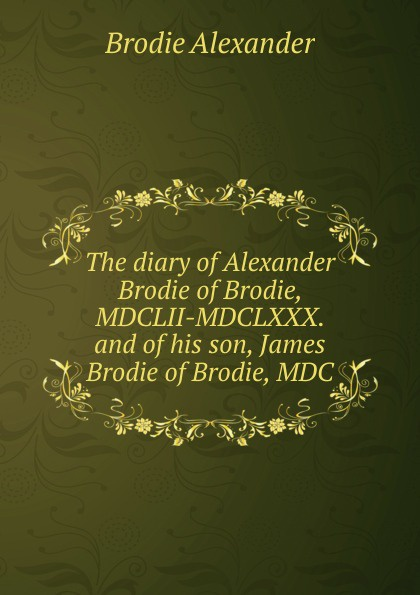 цена на Brodie Alexander The diary of Alexander Brodie of Brodie, MDCLII-MDCLXXX. and of his son, James Brodie of Brodie, MDC