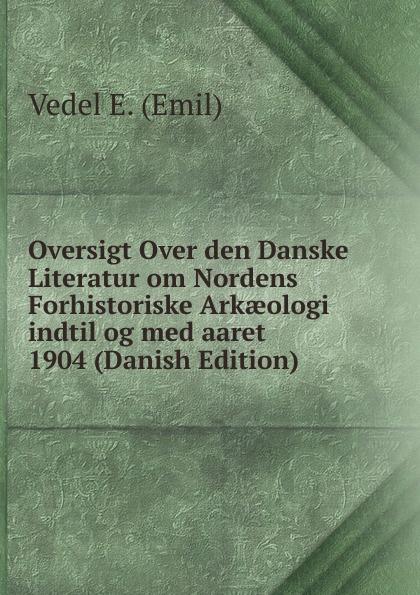 Vedel E. (Emil) Oversigt Over den Danske Literatur om Nordens Forhistoriske Arkaeologi indtil og med aaret 1904 (Danish Edition) аксессуар чехол neypo для xiaomi redmi 7 dark blue nbc12822