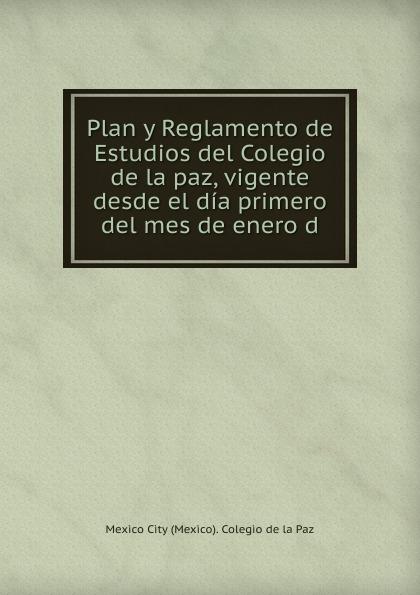 Mexico City (Mexico). Colegio de la Paz Plan y Reglamento de Estudios del Colegio de la paz, vigente desde el dia primero del mes de enero d living mexico city