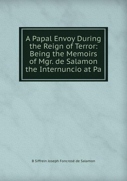 B Siffrein Joseph Foncrosé de Salamon A Papal Envoy During the Reign of Terror: Being the Memoirs of Mgr. de Salamon the Internuncio at Pa самокат salamon wg02 отзывы