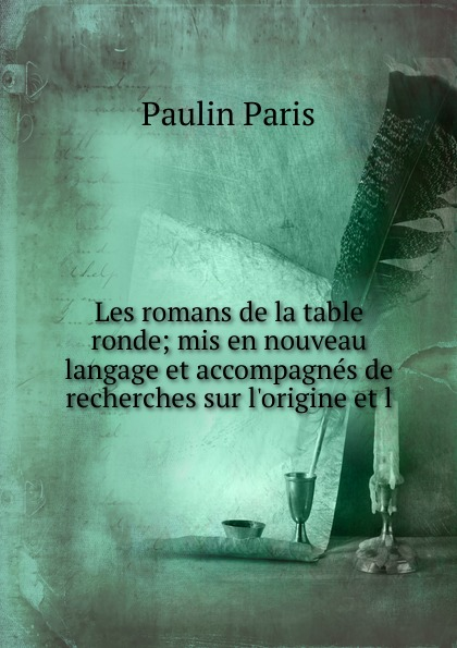 Les romans de la table ronde; mis en nouveau langage et accompagnes de recherches sur l.origine et l