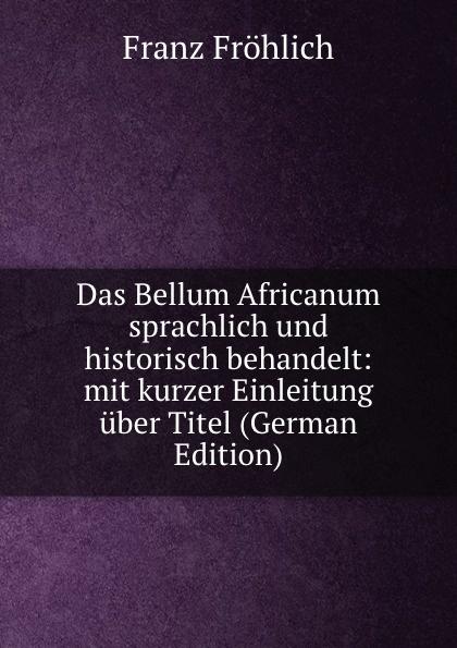 Franz Fröhlich Das Bellum Africanum sprachlich und historisch behandelt: mit kurzer Einleitung uber Titel (German Edition)