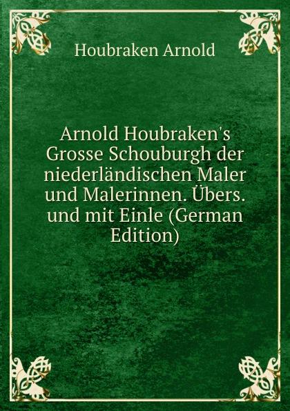Houbraken Arnold Arnold Houbraken.s Grosse Schouburgh der niederlandischen Maler und Malerinnen. Ubers. und mit Einle (German Edition)