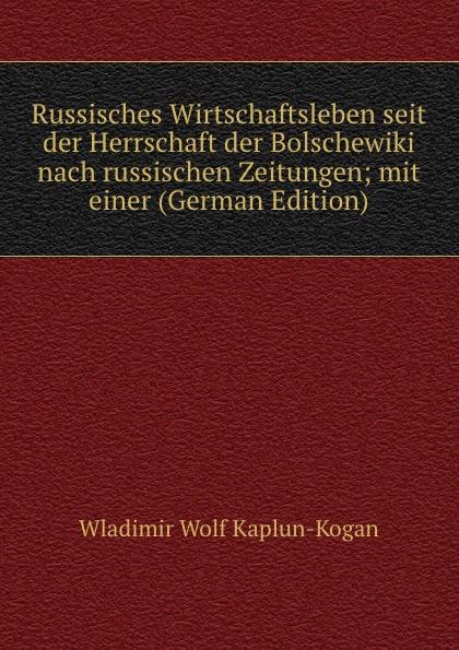 Wladimir Wolf Kaplun-Kogan Russisches Wirtschaftsleben seit der Herrschaft der Bolschewiki nach russischen Zeitungen; mit einer (German Edition) комплект kogan
