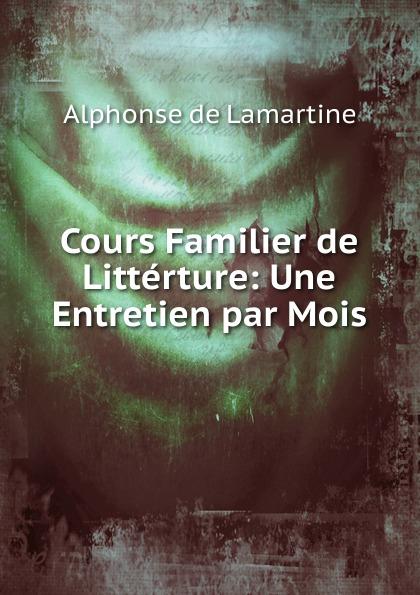 Lamartine Alphonse de Cours Familier de Litterture: Une Entretien par Mois alphonse de lamartine cours familier de litterature volume 6 un entretien par mois