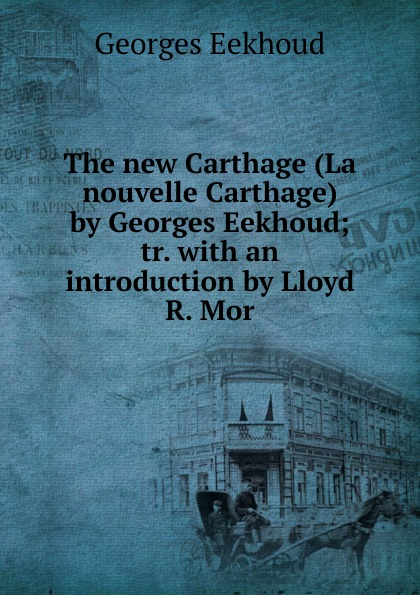 Georges Eekhoud The new Carthage (La nouvelle Carthage) by Georges Eekhoud; tr. with an introduction by Lloyd R. Mor georges eekhoud la faneuse d amour
