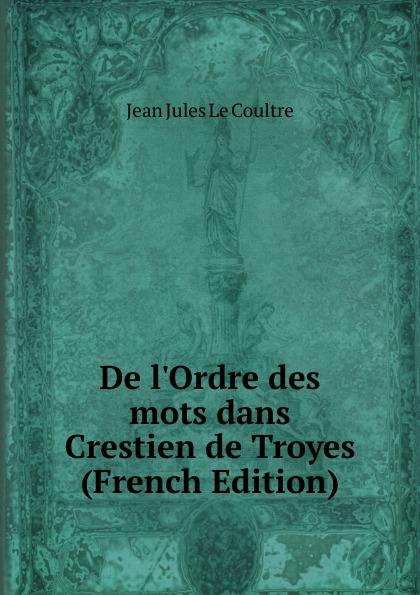 Фото - Jean Jules le Coultre De l.Ordre des mots dans Crestien de Troyes (French Edition) jean paul gaultier le male
