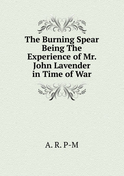 A. R. P-M The Burning Spear Being The Experience of Mr. John Lavender in Time of War burning spear burning spear man in the hills