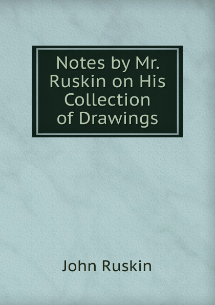 Рескин Notes by Mr. Ruskin on His Collection of Drawings john ruskin notes by mr ruskin on samuel prout and william hunt