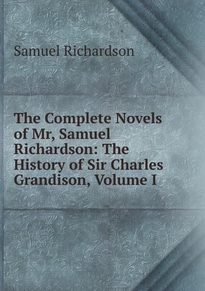 Samuel Richardson The Complete Novels of Mr, Samuel Richardson: The History of Sir Charles Grandison, Volume I