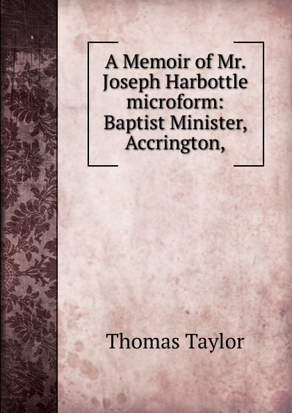 Thomas Taylor A Memoir of Mr. Joseph Harbottle microform: Baptist Minister, Accrington,