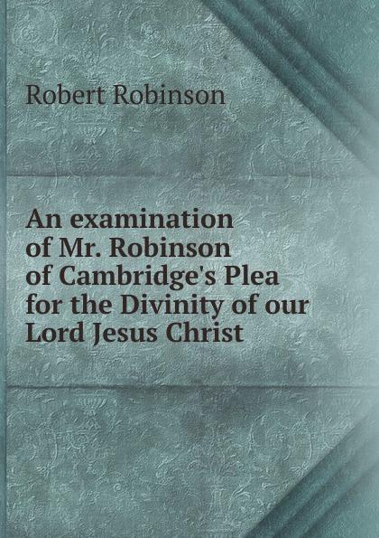 цена Robert Robinson An examination of Mr. Robinson of Cambridge.s Plea for the Divinity of our Lord Jesus Christ онлайн в 2017 году