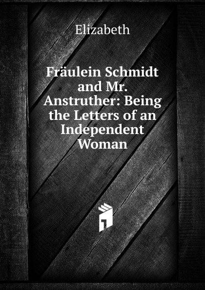 Elizabeth Fraulein Schmidt and Mr. Anstruther: Being the Letters of an Independent Woman elizabeth von arnim fräulein schmidt and mr anstruther