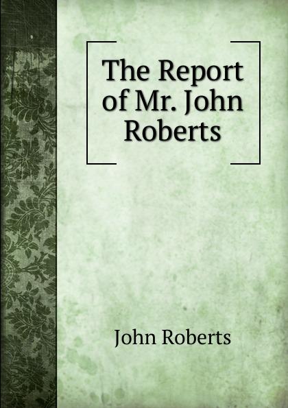 Robert John The Report of Mr. John Roberts mr andrew yie roberts pitts