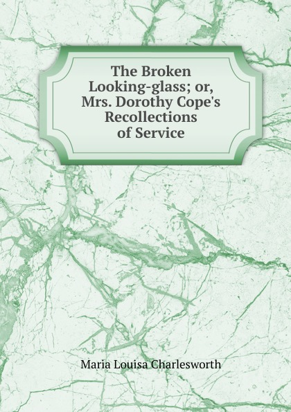 Maria Louisa Charlesworth The Broken Looking-glass; or, Mrs. Dorothy Cope.s Recollections of Service