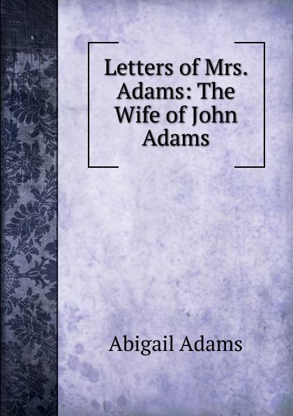Abigail Adams Letters of Mrs. Adams: The Wife of John Adams john adams набор для опытов john adams блестки и наука самые крутые научные опыты для девочек