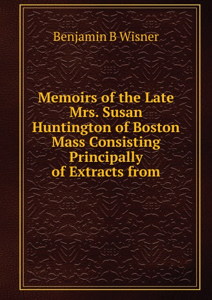 Benjamin B Wisner Memoirs of the Late Mrs. Susan Huntington of Boston Mass Consisting Principally of Extracts from hamline melinda memoirs of mrs angeline b sears