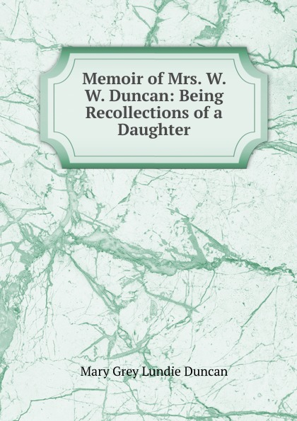 Mary Grey Lundie Duncan Memoir of Mrs. W. W. Duncan: Being Recollections of a Daughter цена и фото