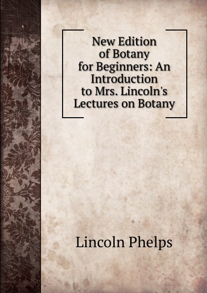 Lincoln Phelps New Edition of Botany for Beginners: An Introduction to Mrs. Lincoln.s Lectures on Botany castle thomas an introduction to medical botany