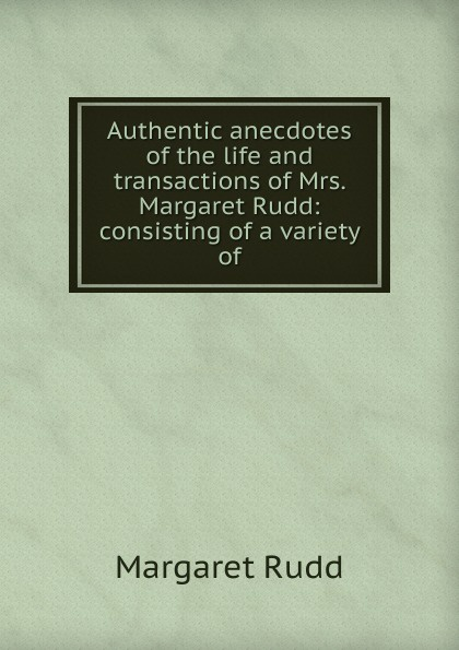цена на Margaret Rudd Authentic anecdotes of the life and transactions of Mrs. Margaret Rudd: consisting of a variety of