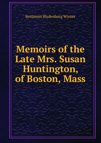 Benjamin Blydenburg Wisner Memoirs of the Late Mrs. Susan Huntington, of Boston, Mass benjamin wisner memoirs of the late mrs susan huntington