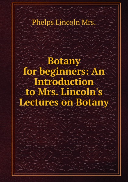 Phelps Lincoln Mrs. Botany for beginners: An Introduction to Mrs. Lincoln.s Lectures on Botany castle thomas an introduction to medical botany