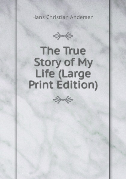 Ганс Христиан Андерсен The True Story of My Life (Large Print Edition)