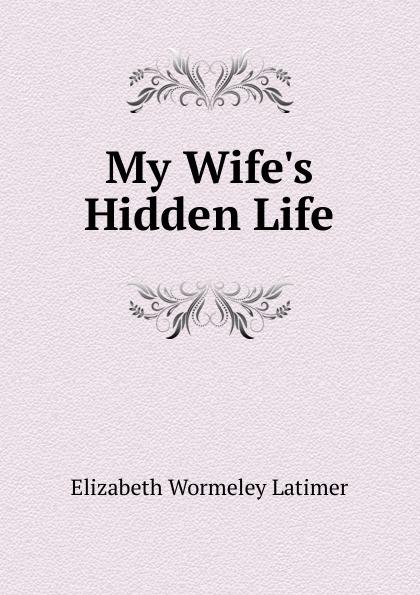Elizabeth Wormeley Latimer My Wife.s Hidden Life
