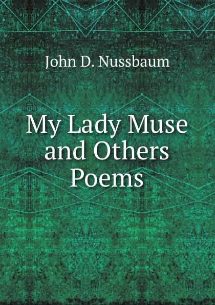 John D. Nussbaum My Lady Muse and Others Poems