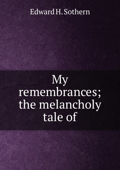 Edward H. Sothern My remembrances; the melancholy tale of memories of my melancholy whores