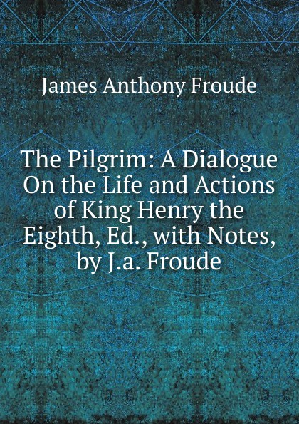 купить James Anthony Froude The Pilgrim: A Dialogue On the Life and Actions of King Henry the Eighth, Ed., with Notes, by J.a. Froude по цене 818 рублей