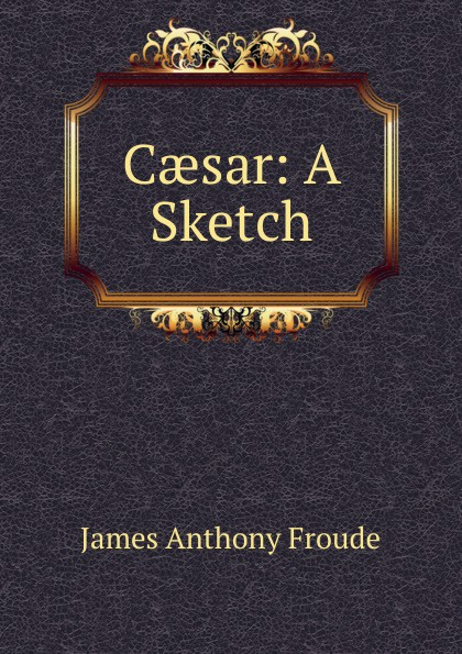 James Anthony Froude Caesar: A Sketch james a froude luther