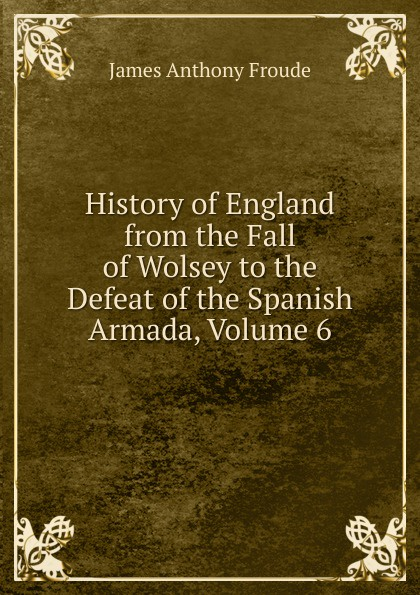 James Anthony Froude History of England from the Fall of Wolsey to the Defeat of the Spanish Armada, Volume 6 froude james anthony history of england from the fall of wolsey to the death of elizabeth vol iii